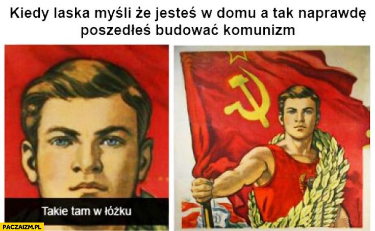 Kiedy laska myśli że jesteś w domu a tak naprawdę poszedłeś budować komunizm