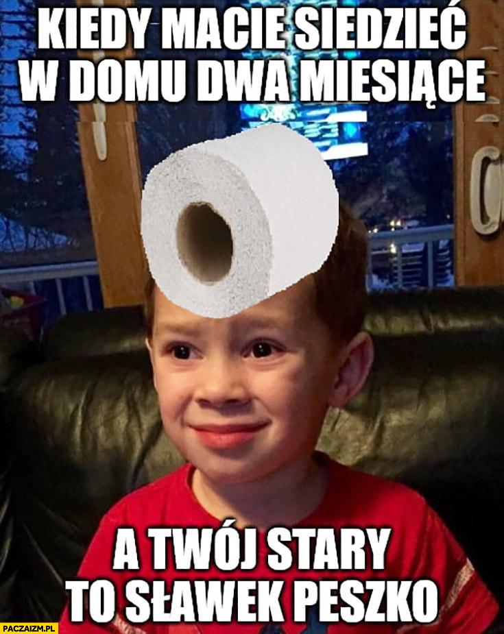 Kiedy macie siedzieć w domu dwa miesiące a Twój stary to Sławek Peszko dzieciak z papierem toaletowym na głowie