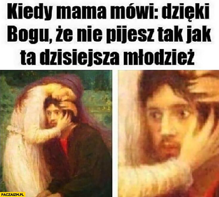 Kiedy mama mówi dzięki Bogu, że nie pijesz tak jak ta dzisiejsza młodzież przerażone spojrzenie