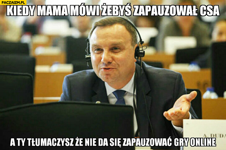 Kiedy mama mówi żebyś zapauzował CSa a Ty tłumaczysz, że nie da się zapauzować gry online Andrzej Duda