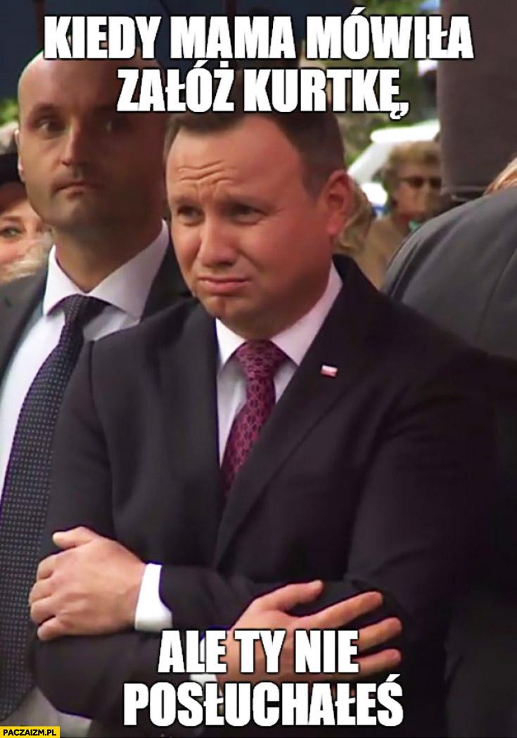 Kiedy mama mówiła załóż kurtkę, ale Ty nie posłuchałeś Andrzej Duda