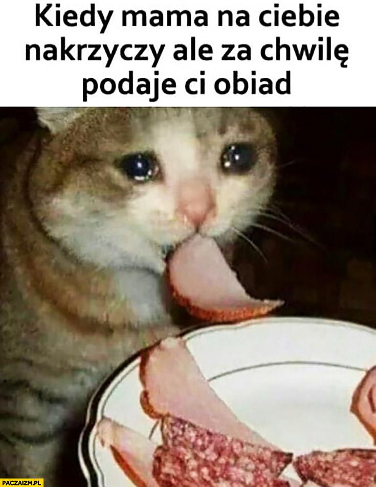 Kiedy mama na Ciebie nakrzyczy ale za chwilę podaje Ci obiad kot płacze
