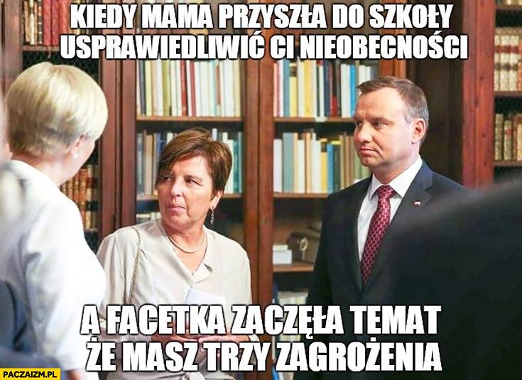 Kiedy mama przyszła do szkoły usprawiedliwić Ci nieobecności a facetka zaczęła temat, że masz trzy zagrożenia Andrzej Duda Agata Duda