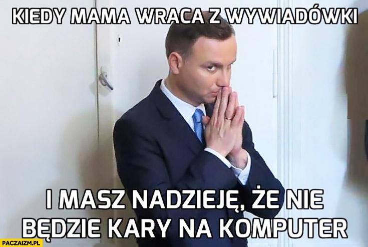 Kiedy mama wraca z wywiadówki i masz nadzieję, że nie będzie kary na komputer. Andrzej Duda