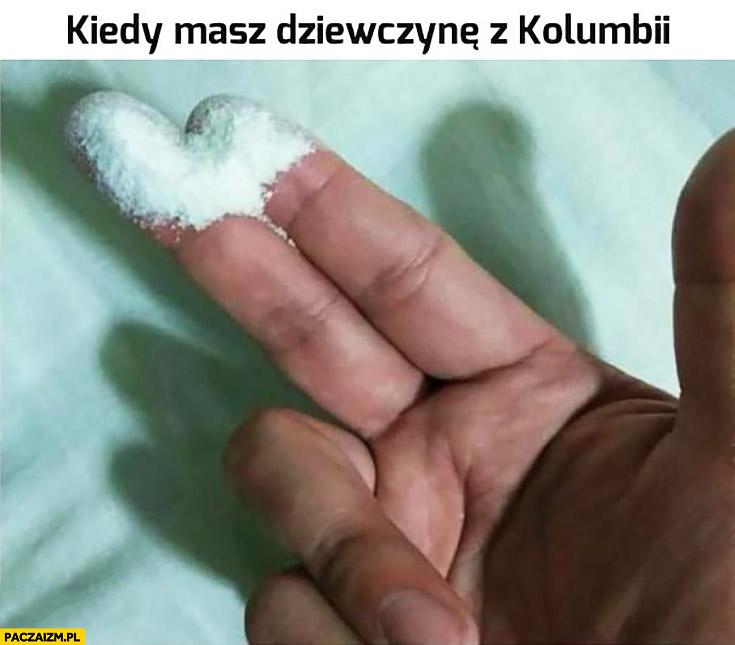 Kiedy masz dziewczynę z Kolumbii palce w kokainie amfetaminie