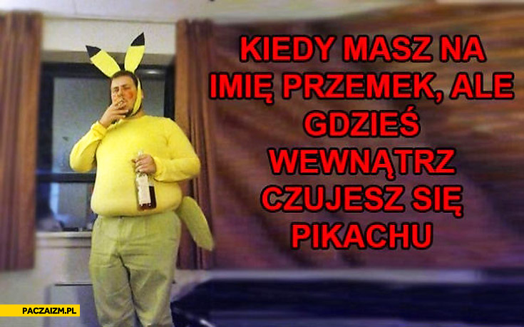 Kiedy masz na imię Przemek ale gdzieś wewnątrz czujesz się Pikachu