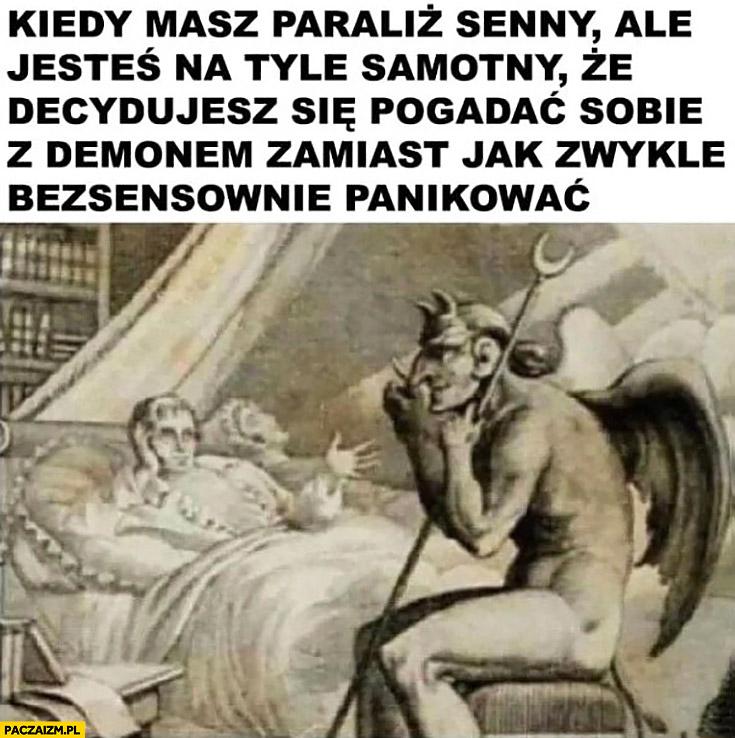 Kiedy masz paraliż senny ale jesteś na tyle samotny, że decydujesz się pogadać sobie z demonem zamiast jak zwykle bezsensownie panikować
