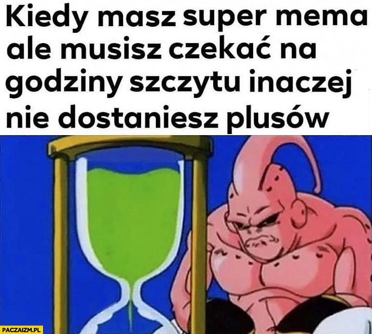 Kiedy masz super mema ale musisz czekać na godziny szczytu inaczej nie dostaniesz plusów