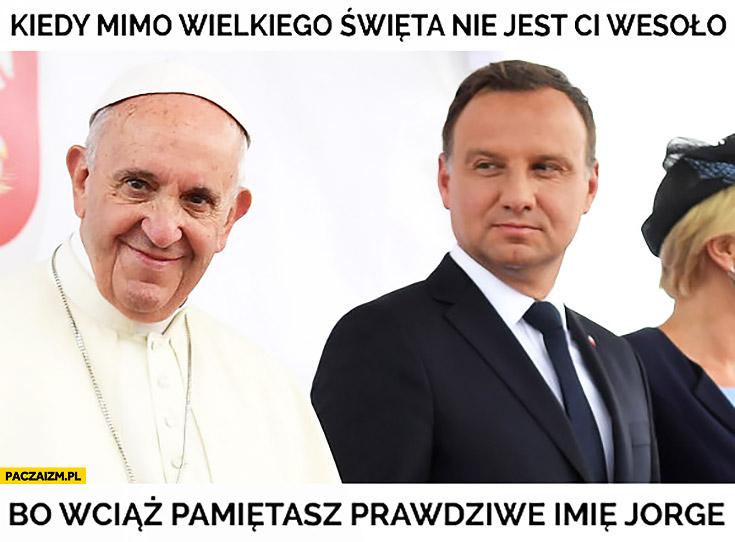 Kiedy mimo wielkiego święta nie jest Ci wesoło bo wciąż pamiętasz prawdziwe imię Jorge Andrzej Duda papież Franciszek