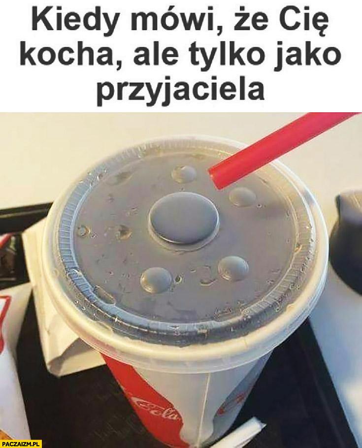 Kiedy mówi, że Cię kocha ale tylko jako przyjaciela. Coca-Cola wieczko bez otworu