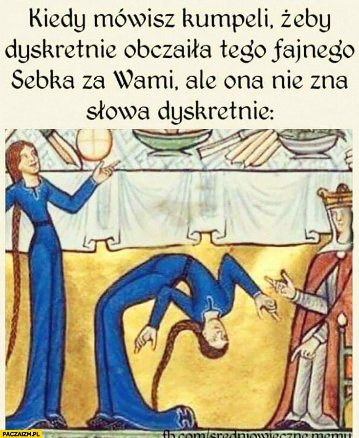 Kiedy mówisz do kumpeli żeby dyskretnie obczaiła tego fajnego Sebka za wami ale ona nie zna słowa dyskretnie średniowieczne memy