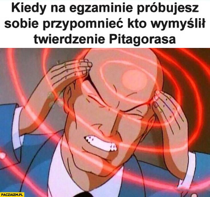 Kiedy na egzaminie próbujesz sobie przypomnieć kto wymyślił twierdzenie Pitagorasa