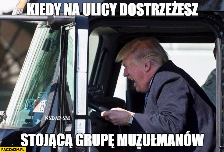 Kiedy na ulicy dostrzeżesz stojącą grupę muzułmanów Donald Trump kierowca ciężarówki rozjeżdża