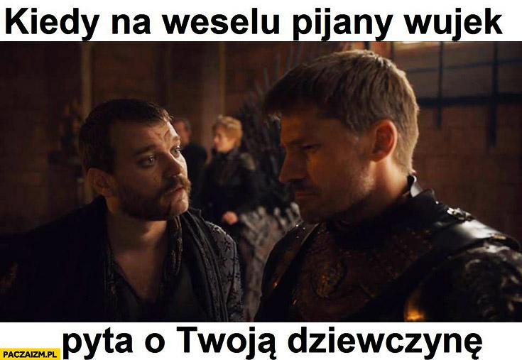 Kiedy na weselu pijany wujek pyta o Twoją dziewczynę Gra o Tron