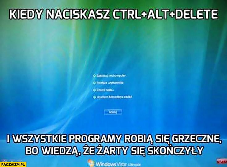 Kiedy naciskasz ctrl+alt+delete i wszystkie programy robią się grzeczne bo wiedzą, że żarty się skończyły Windows
