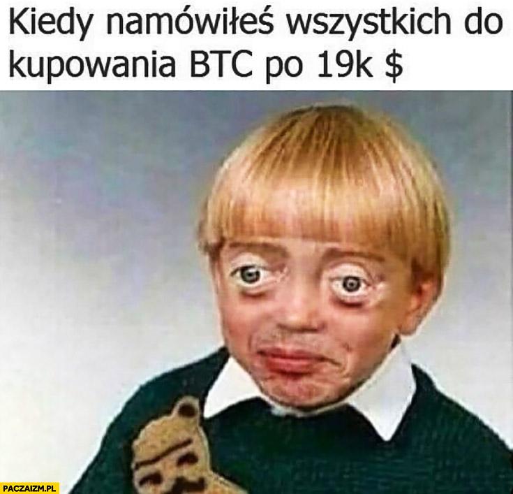 Kiedy namówiłeś wszystkich do kupowania bitcoina po 19 tysięcy dolarów