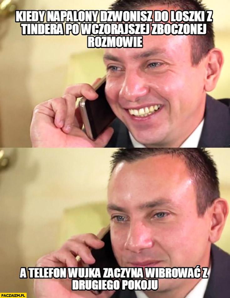 Kiedy napalony dzwonisz do loszki z Tindera po wczorajszej zboczonej rozmowie, a telefon wujka zaczyna wibrować z drugiego pokoju