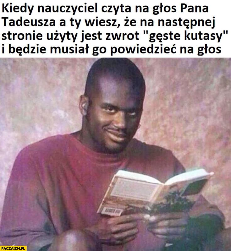 Kiedy nauczyciel czyta na głos Pana Tadeusza a ty wiesz, że na następnej stronie użyty jest wulgarny zwrot i będzie musiał go powiedzieć na głos