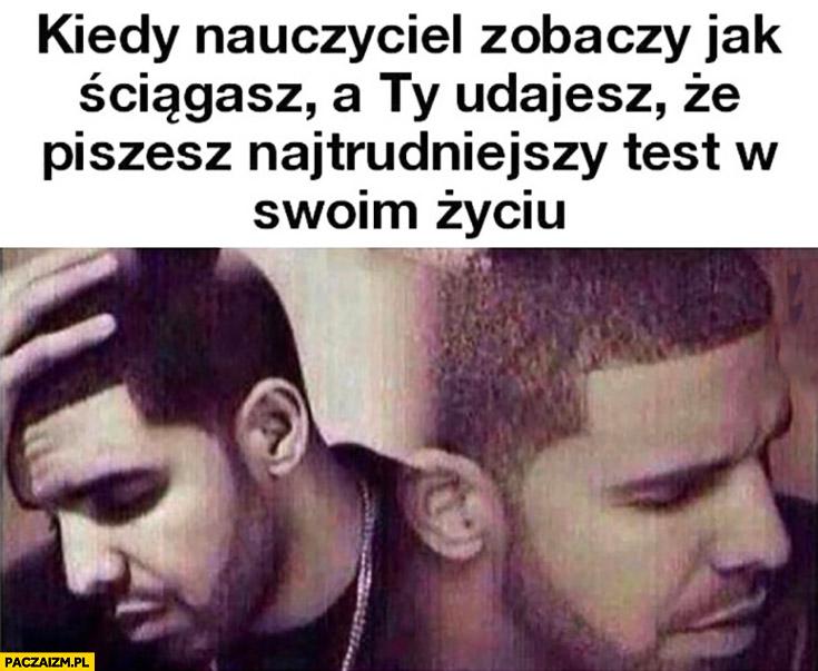 Kiedy nauczyciel zobaczy jak ściągasz a Ty udajesz, że piszesz najtrudniejszy test w swoim życiu Drake