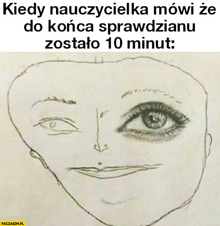 Kiedy nauczycielka mówi, że do końca sprawdzianu zostało 10 minut rysunek twarzy ładne oko reszta na szybko