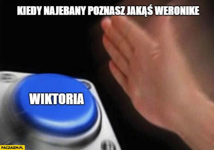 Kiedy nawalony poznajesz jakąś Weronikę przycisk Wiktoria