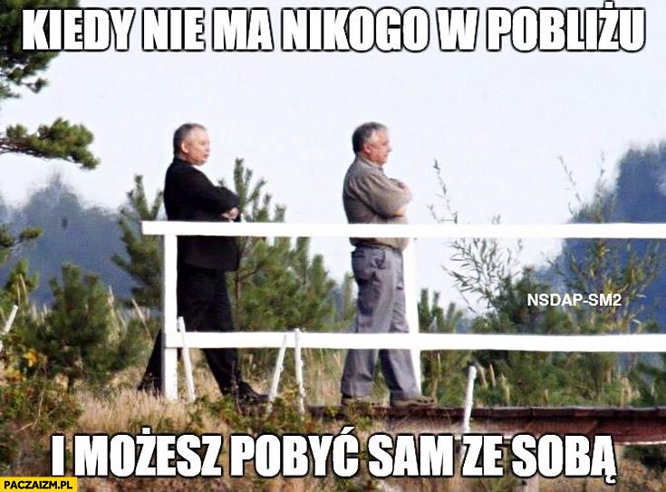 Kiedy nie ma nikogo w pobliżu i możesz pobyć sam ze sobą Lech Jarosław Kaczyński