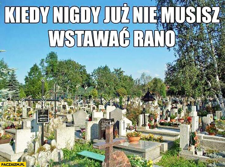 Kiedy nigdy już nie musisz wstawać rano cmentarz
