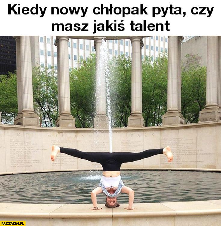Kiedy nowy chłopak pyta czy masz jakiś talent dziewczyna stoi na głowie fontanna