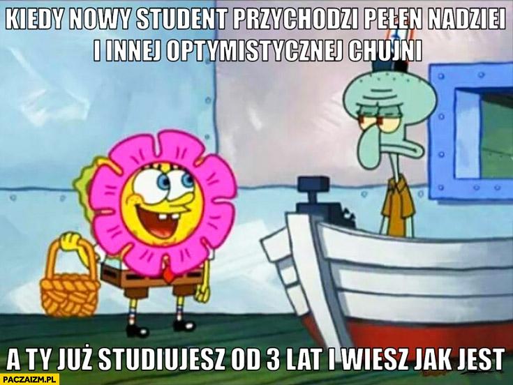 Kiedy nowy student przychodzi pełen nadziei i optymizmu a Ty już studiujesz od 3 lat i wiesz jak jest Spongebob