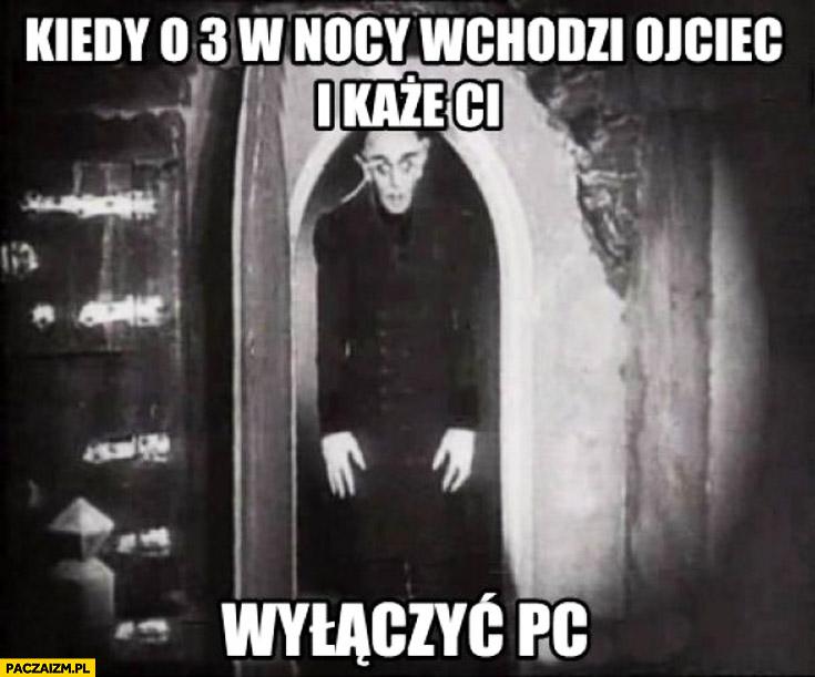 Kiedy o 3 w nocy wchodzi ojciec i każe Ci wyłączyć komputer pc