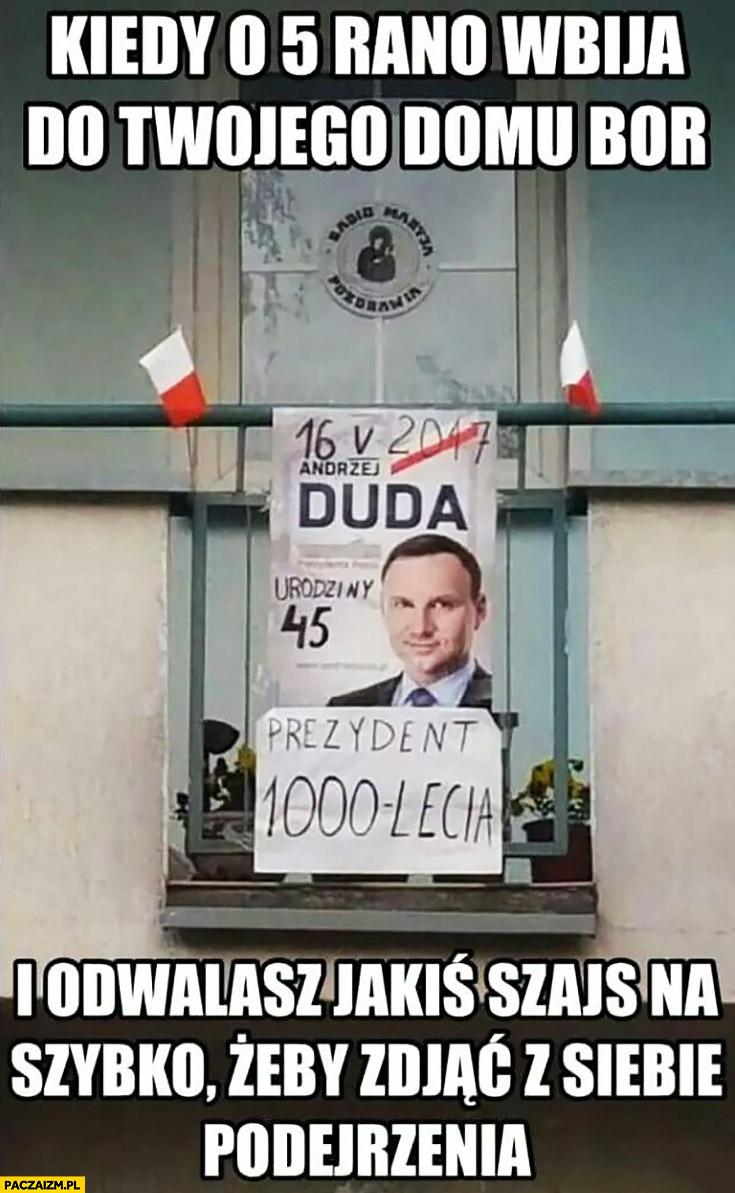 Kiedy o 5 rano wbija do Twojego domu BOR i odwalasz jakiś szajs na szybko żeby zdjąć z siebie podejrzenia Andrzej Duda prezydent 1000 lecia