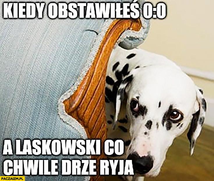 Kiedy obstawiłeś 0-0 zero zero a Laskowski co chwile drze ryja pies chowa się za kanapą