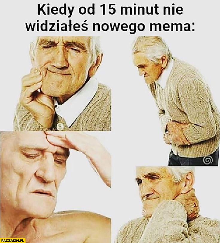 Kiedy od 15 minut nie widziałeś nowego mema dziadek boli obolały