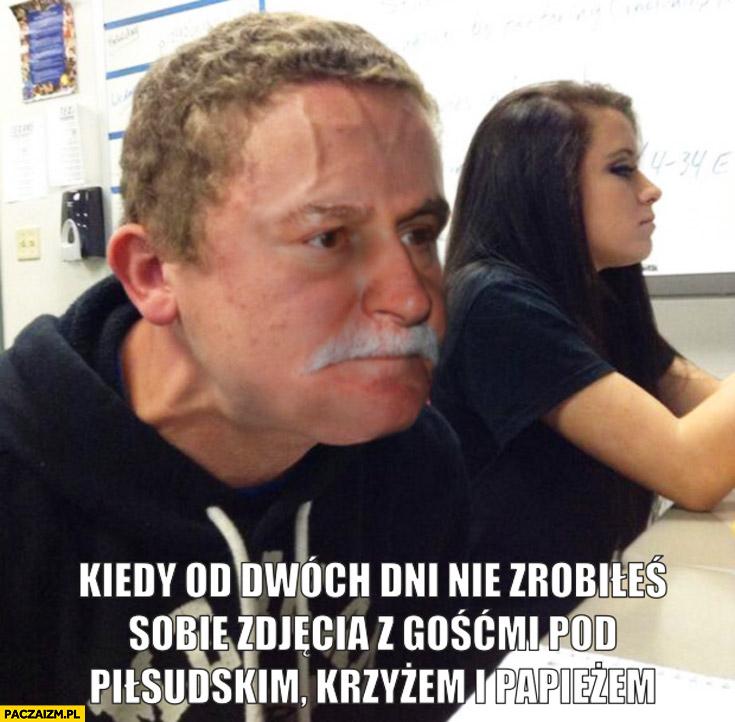 Kiedy od dwóch dni nie zrobiłeś sobie zdjęcia z gośćmi pod Piłsudskim krzyżem i papieżem Lech Wałęsa