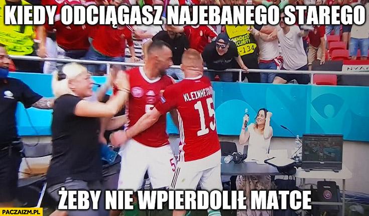 Kiedy odciągasz nawalonego starego żeby nie naklepał matce mecz Węgry Francja