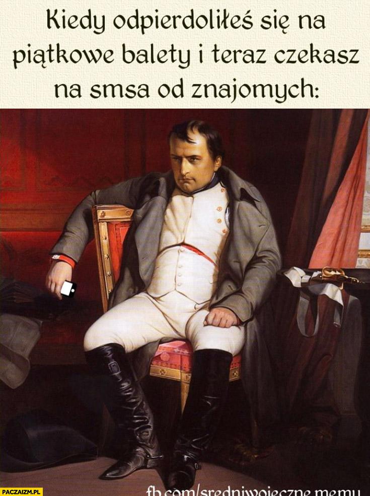 Kiedy odstawiłeś się na piątkowe balety i teraz czekasz na SMSa od znajomych Napoleon