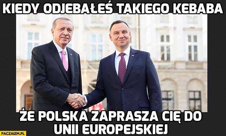 Kiedy odwaliłeś takiego kebaba, że Polska zaprasza Cię do Unii Europejskiej Erdogan Duda