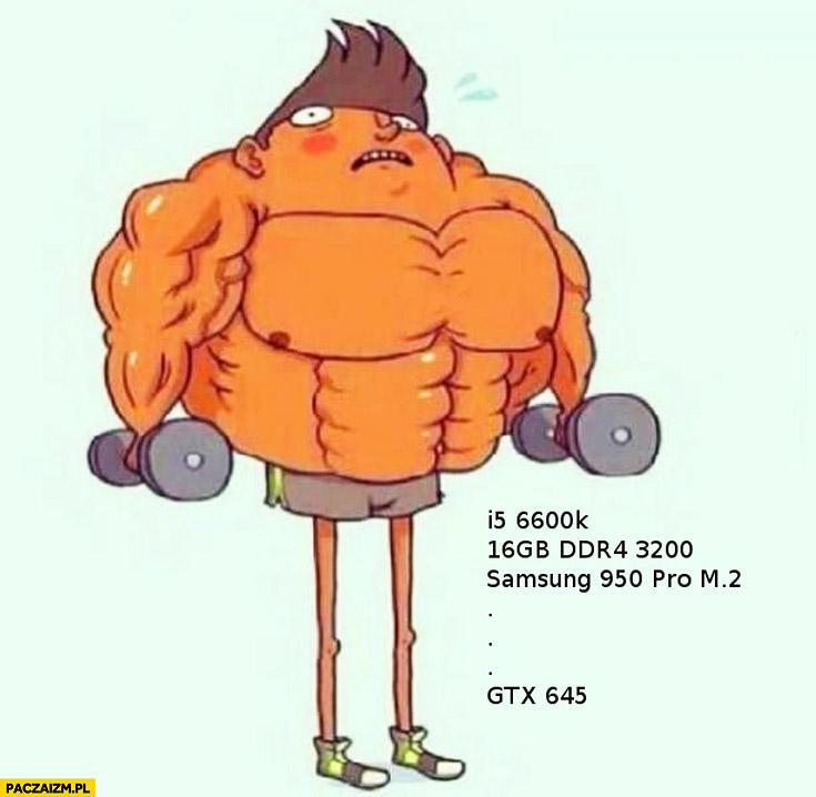 Kiedy omijasz dzień nóg: mocny procesor, dużo ramu, słaba karta graficzna GTX 645