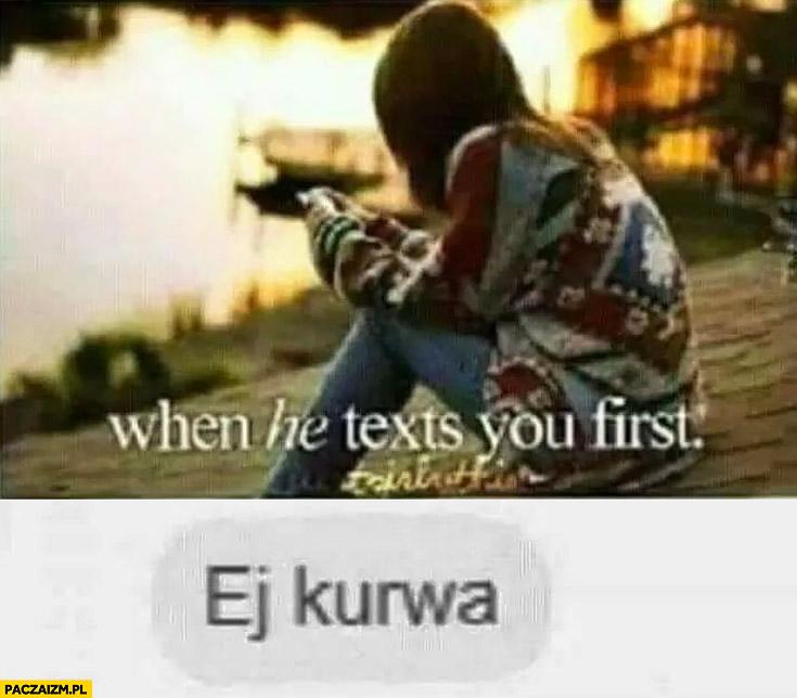 Kiedy on do Ciebie pisze pierwszy ej kurna