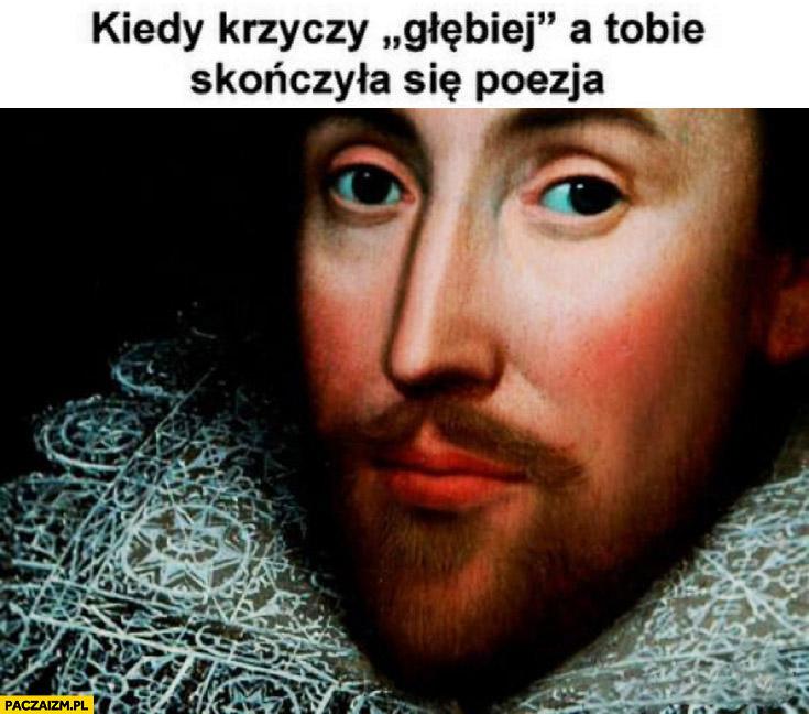 Kiedy ona krzyczy głębiej a Tobie skończyła się poezja Szekspir