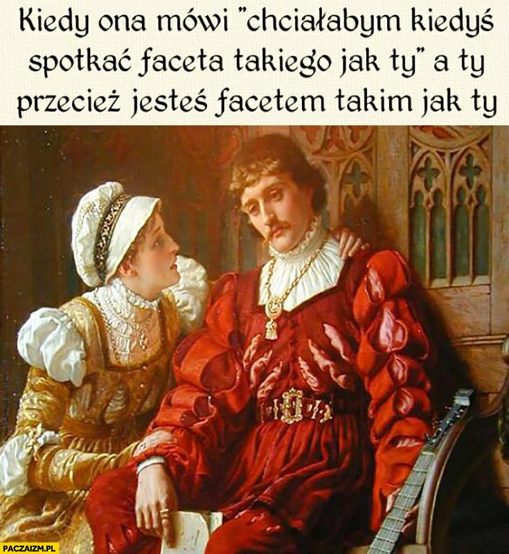 Kiedy ona mówi chciałabym kiedyś spotkać faceta takiego jak Ty a Ty przecież jesteś facetem takim jak Ty. Średniowieczne memy