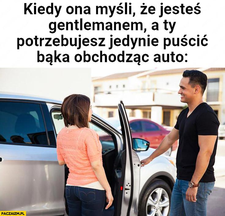 Kiedy ona myśli, że jesteś gentlemanem a Ty potrzebujesz jedynie puścić bąka obchodząc auto