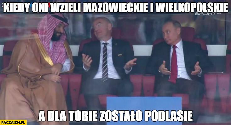 Kiedy oni wzięli mazowieckie i wielkopolskie a dla Tobie zostało Podlasie mundial mecz Rosja Arabia Saudyjska Putin szejk Infantino