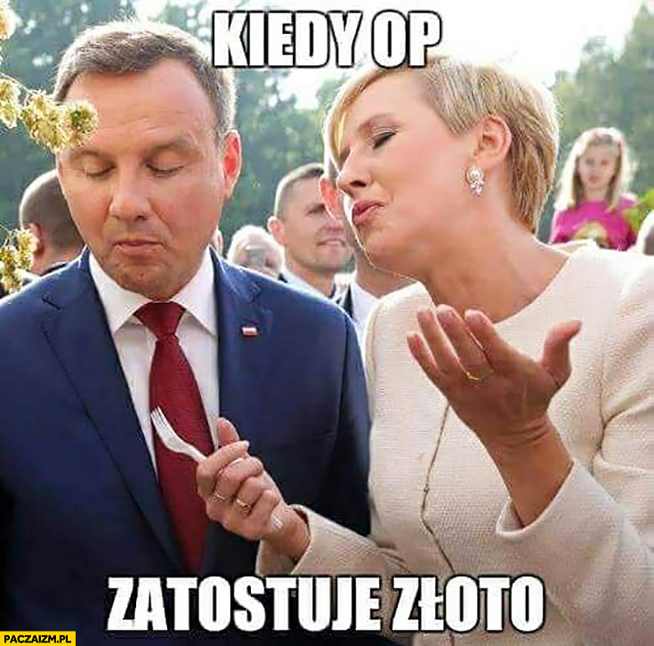 Kiedy OP zatostuje złoto zapostuje Andrzej Duda Agata Duda jedzą