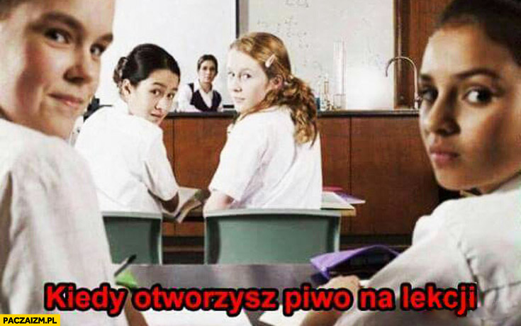 Kiedy otworzysz piwo na lekcji w szkole spojrzenia innych