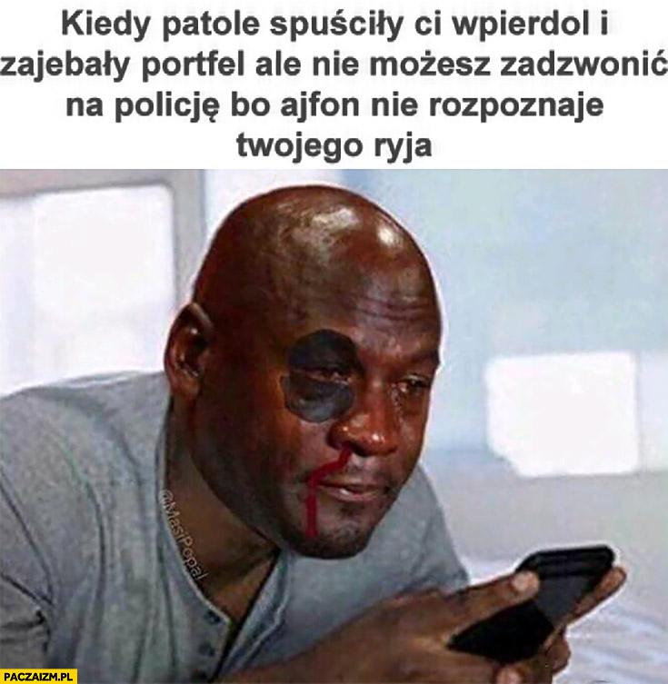 Kiedy patole spuściły Ci wpierdziel i zakosiły portfel ale nie możesz zadzwonić na policję bo ajfon nie rozpoznaje Twojego ryja