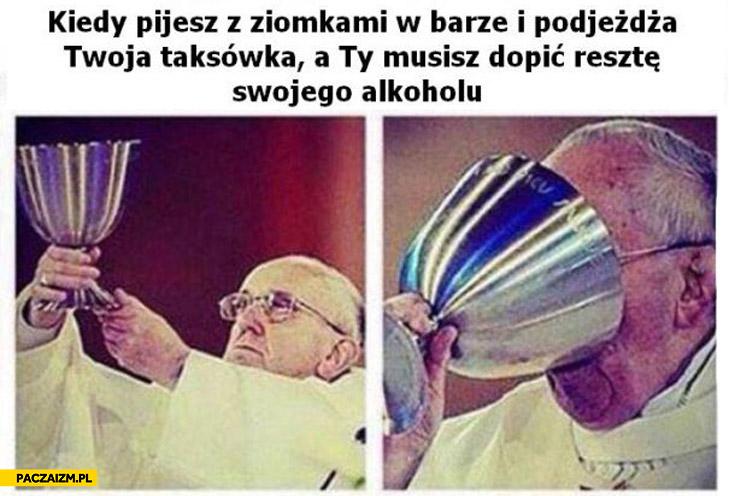 Kiedy pijesz z ziomkami w barze i podjeżdża Twoja taksówka a Ty musisz dopić resztę swojego alkoholu