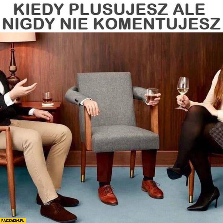 Kiedy plusujesz, ale nigdy nie komentujesz krzesło z drinkiem