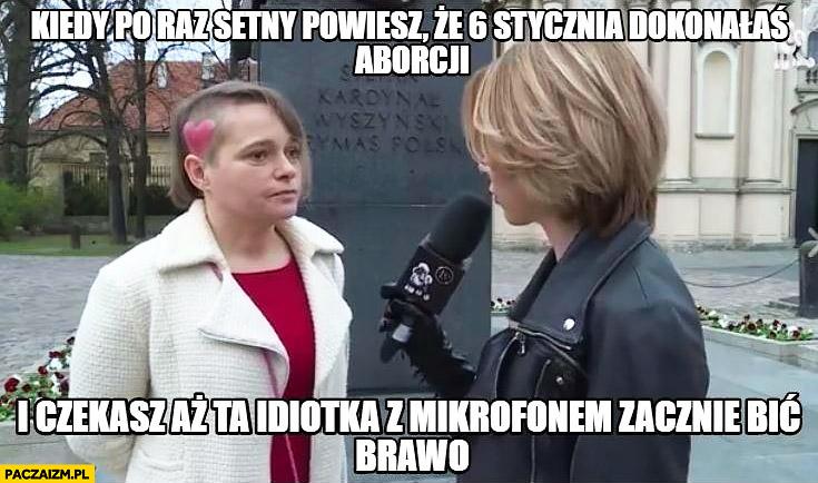 Kiedy po raz setny powiesz ze dokonałaś aborcji i czekasz aż ta idiotka z mikrofonem zacznie bić brawo Anna Zawadzka