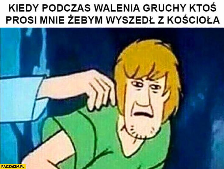 Kiedy podczas walenia gruchy ktoś prosi mnie żebym wyszedł z kościoła Scooby Doo